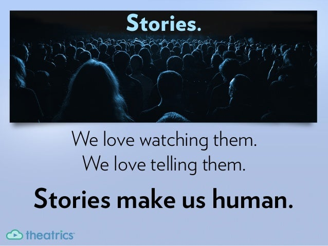 Stories.We love watching them.We love telling them.Stories make us human.