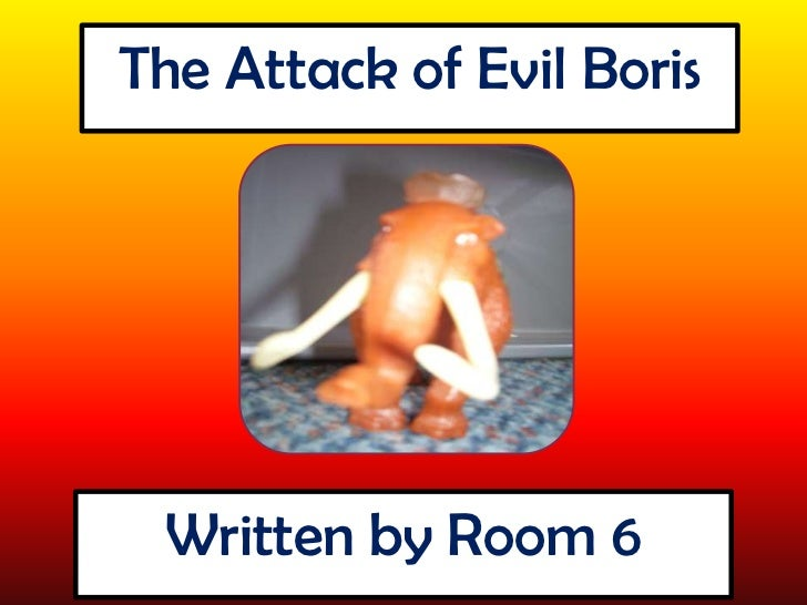 The Attack of Evil Boris<br />Written by Room 6<br />