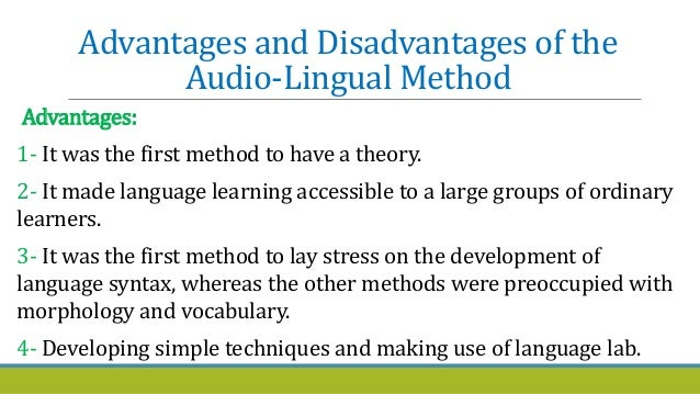 advantages of audio lingual method The audio-lingual method drills students in the use of grammatical sentence patterns setiyadi (2006:57) says that the method said that language is the everyday spoken utterance of the average person at a normal speed.