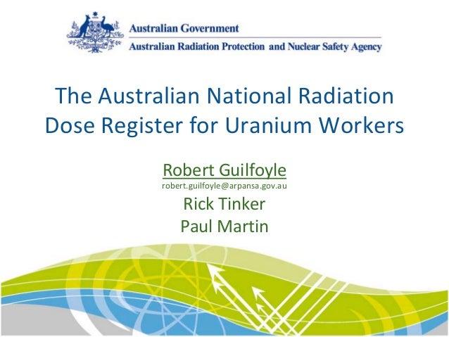 TheAustralianNationalRadiation DoseRegisterforUraniumWorkers RobertGuilfoyle robert.guilfoyle@arpansa.gov.au Rick...