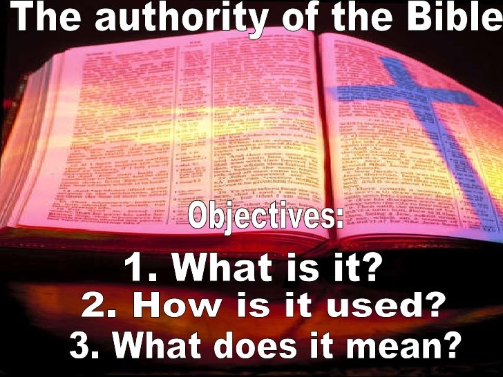 Objectives: 1. What is it? 2. How is it used? 3. What does it mean? The authority of the Bible