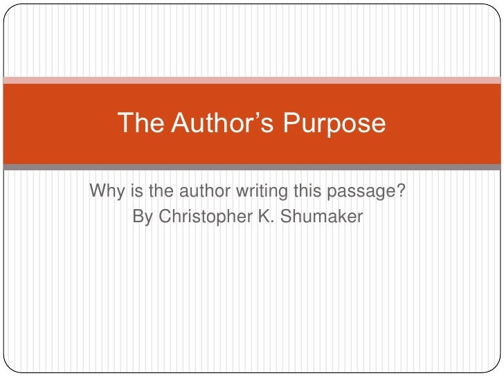 Why is the author writing this passage?<br />By Christopher K. Shumaker<br />The Author's Purpose<br />