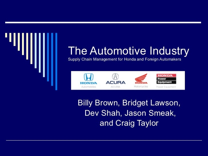 The Automotive Industry Supply Chain Management for Honda and Foreign Automakers Billy Brown, Bridget Lawson, Dev Shah, Ja...
