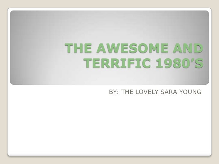 THE AWESOME AND TERRIFIC 1980'S<br />BY: THE LOVELY SARA YOUNG<br />