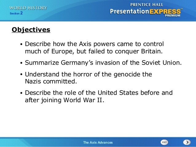 The Axis Advances Section 2 • Describe how the Axis powers came to control much of Europe, but failed to conquer Britain. ...