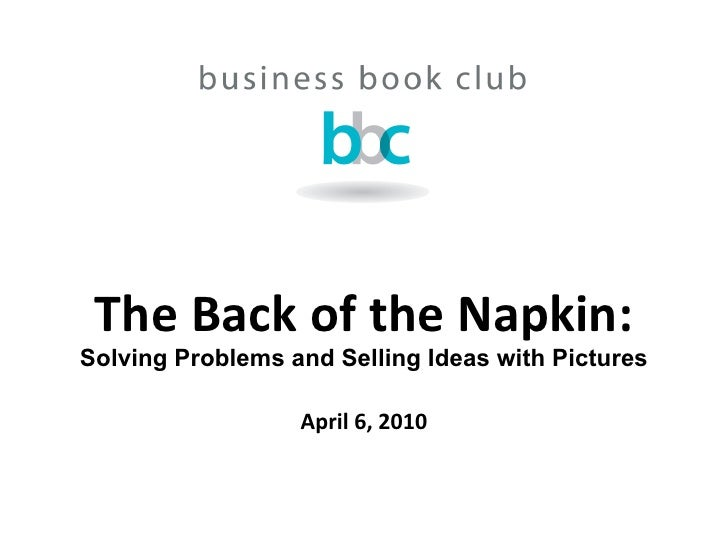 The Back of the Napkin: Solving Problems and Selling Ideas with Pictures April 6, 2010