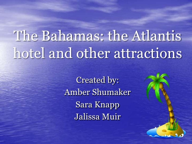 The Bahamas: the Atlantis hotel and other attractions<br />Created by: <br />Amber Shumaker<br />Sara Knapp<br />Jalissa M...