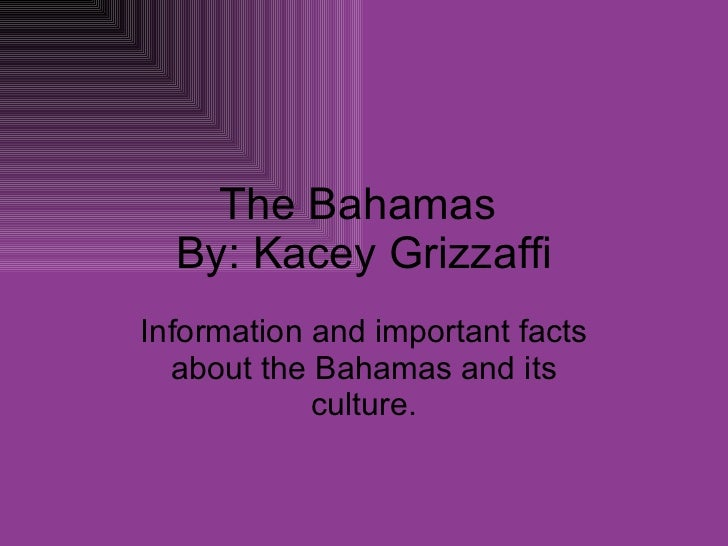 The Bahamas  By: Kacey Grizzaffi Information and important facts about the Bahamas and its culture.