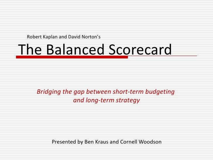 The Balanced Scorecard Presented by Ben Kraus and Cornell Woodson Bridging the gap between short-term budgeting  and long-...