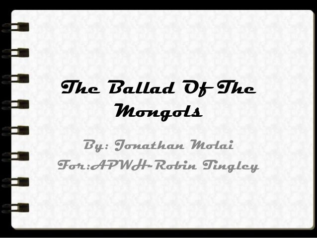 The Ballad Of The    Mongols   By: Jonathan MolaiFor:APWH-Robin Tingley