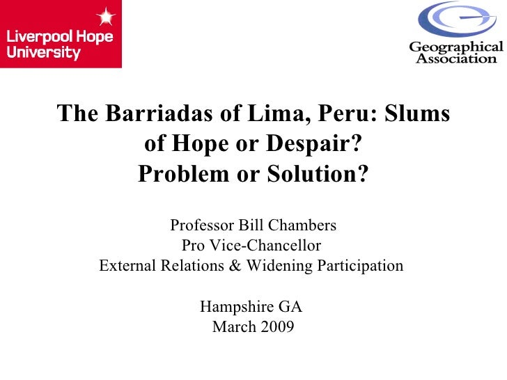 The Barriadas of Lima, Peru: Slums of Hope or Despair? Problem or Solution? Professor Bill Chambers Pro Vice-Chancellor  E...