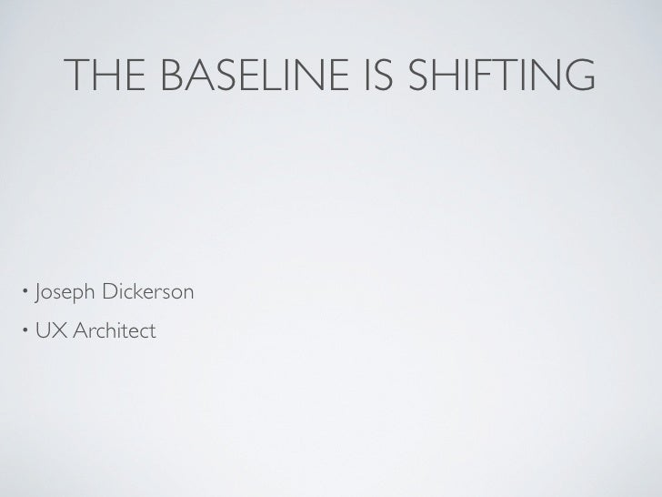 THE BASELINE IS SHIFTING• Joseph   Dickerson• UX Architect