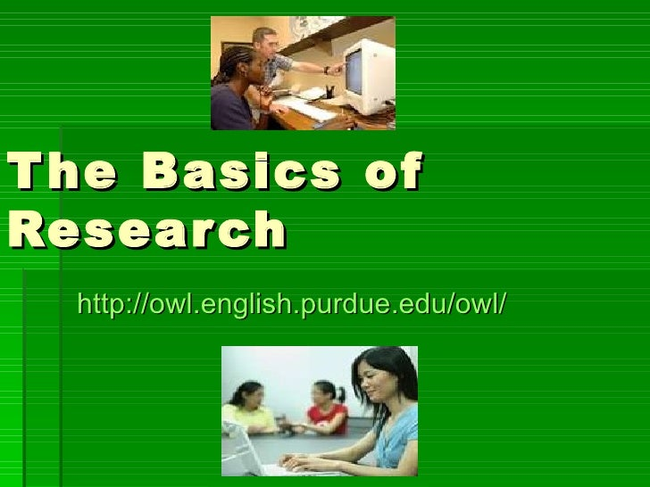 The Basics of Research http://owl.english.purdue.edu/owl/