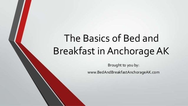 The Basics of Bed andBreakfast in Anchorage AKBrought to you by:www.BedAndBreakfastAnchorageAK.com