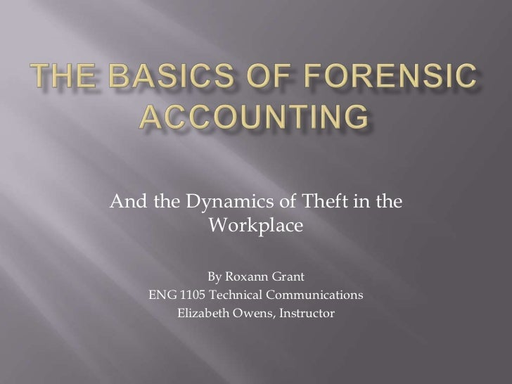 The Basics of Forensic Accounting<br />And the Dynamics of Theft in the Workplace<br />By Roxann Grant<br />ENG 1105 Techn...