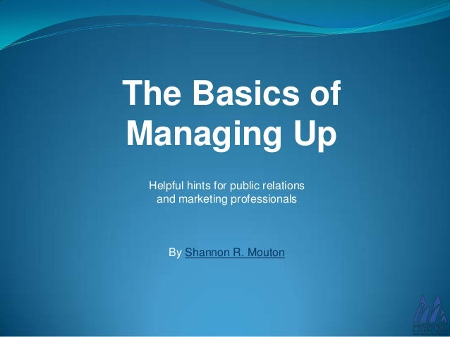 The Basics of Managing Up Helpful hints for public relations and marketing professionals  By Shannon R. Mouton