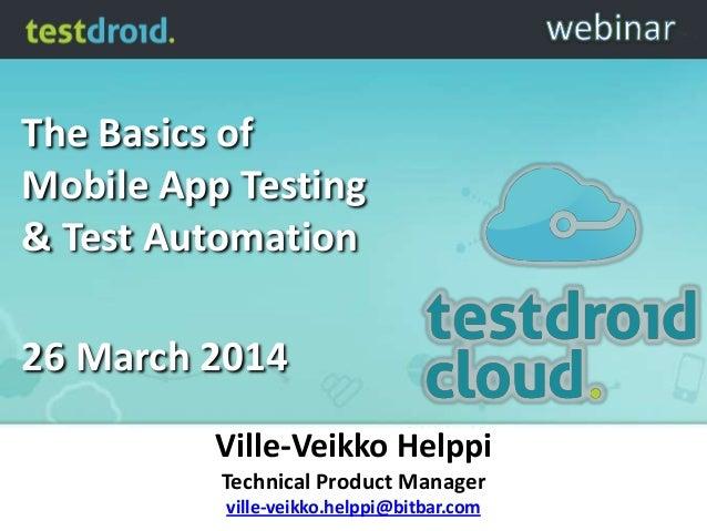 The Basics of Mobile App Testing & Test Automation 26 March 2014 Ville-Veikko Helppi Technical Product Manager ville-veikk...