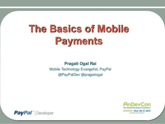 The Basics of MobilePaymentsPragati Ogal RaiMobile Technology Evangelist, PayPal@PayPalDev @pragatiogal