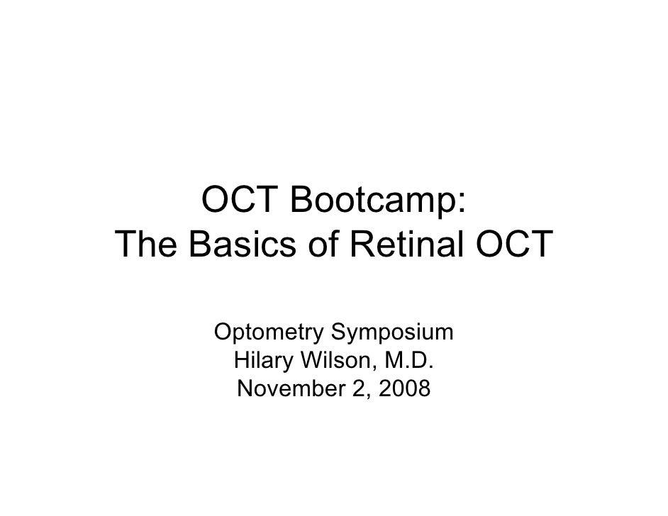 OCT Bootcamp:The Basics of Retinal OCT     Optometry Symposium      Hilary Wilson, M.D.      November 2, 2008