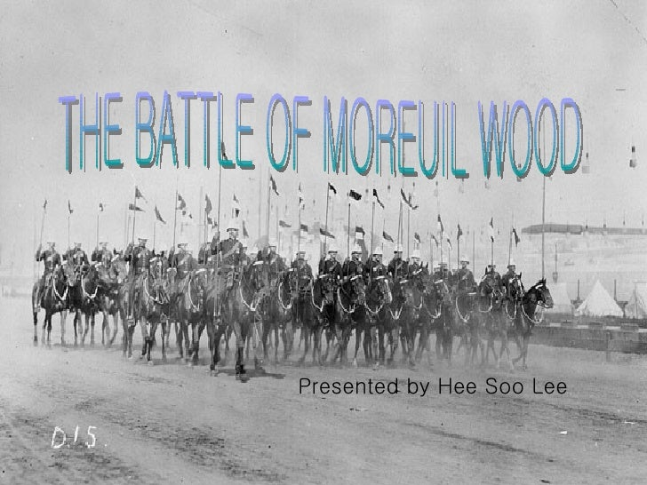 THE BATTLE OF MOREUIL WOOD Presented by Hee Soo Lee