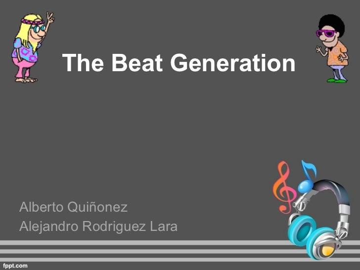 The Beat Generation Alberto Quiñonez Alejandro Rodriguez Lara