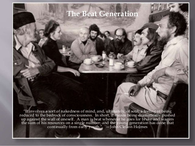 "The Beat Generation 1940s – 1950s ""It involves a sort of nakedness of mind, and, ultimately, of soul; a feeling of being r..."