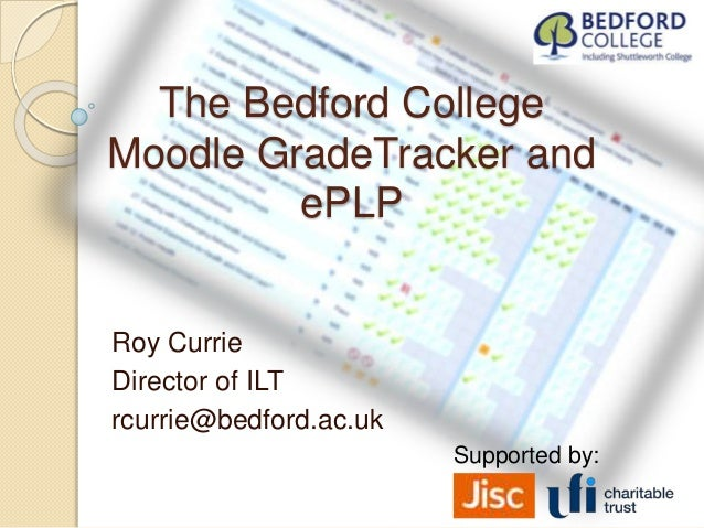 The Bedford College Moodle GradeTracker and ePLP Roy Currie Director of ILT rcurrie@bedford.ac.uk Supported by: