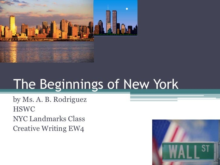 The Beginnings of New York<br />by Ms. A. B. Rodriguez<br />HSWC<br />NYC Landmarks Class<br />Creative Writing EW4<br />