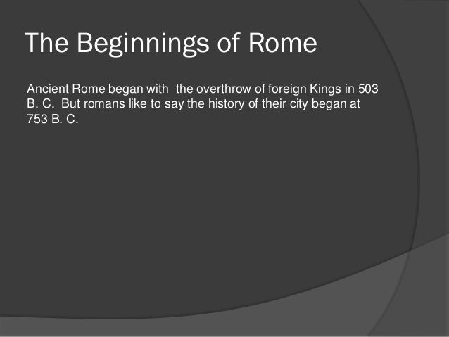 The Beginnings of RomeAncient Rome began with the overthrow of foreign Kings in 503B. C. But romans like to say the histor...