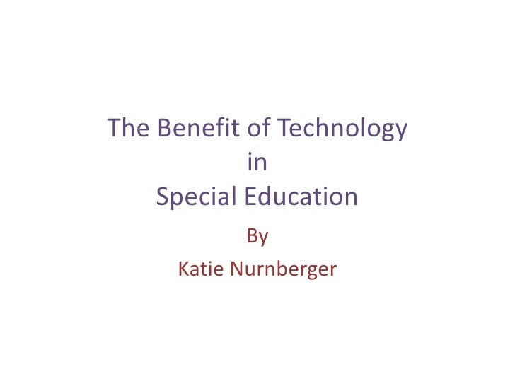 The Benefit of Technology inSpecial Education<br />By <br />Katie Nurnberger<br />