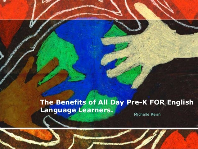 The Benefits of All Day Pre-K FOR English Language Learners. Michelle Renn
