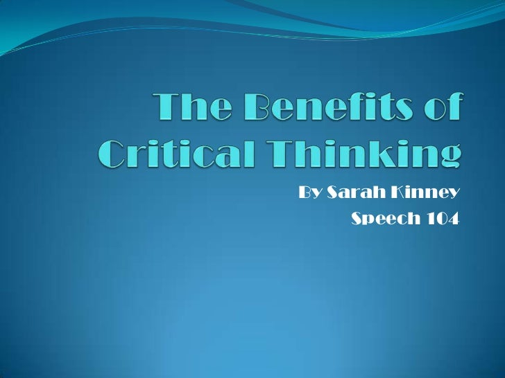 The Benefits of Critical Thinking<br />By Sarah Kinney<br />Speech 104<br />