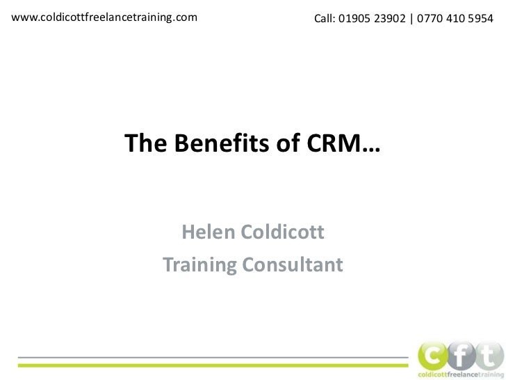 The Benefits of CRM…<br />Helen Coldicott<br />Training Consultant<br />www.coldicottfreelancetraining.com<br />Call: 0190...