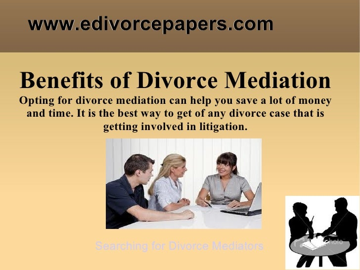 www.edivorcepapers.comBenefits of Divorce MediationOpting for divorce mediation can help you save a lot of money and time....