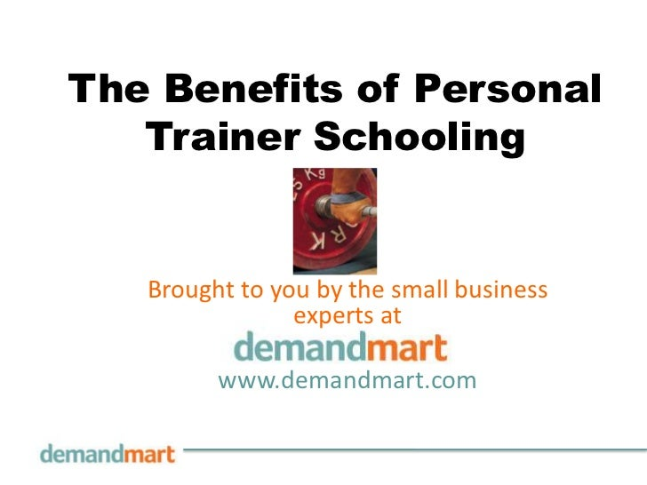 The Benefits of Personal   Trainer Schooling   Brought to you by the small business                experts at         www....