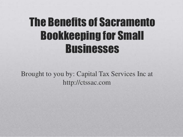 The Benefits of Sacramento    Bookkeeping for Small         BusinessesBrought to you by: Capital Tax Services Inc at      ...