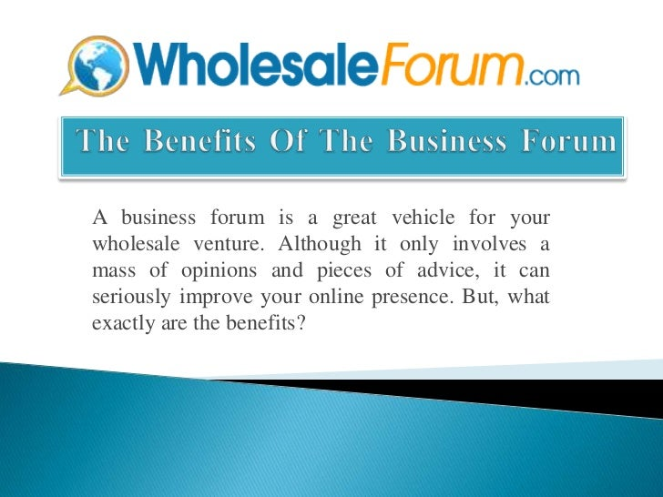 The Benefits Of The Business Forum<br />A business forum is a great vehicle for your wholesale venture. Although it only ...