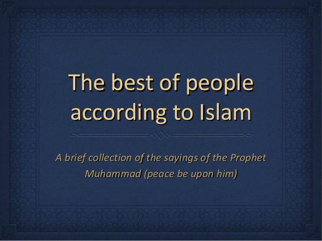 The best of people  according to IslamA brief collection of the sayings of the Prophet       Muhammad (peace be upon him)