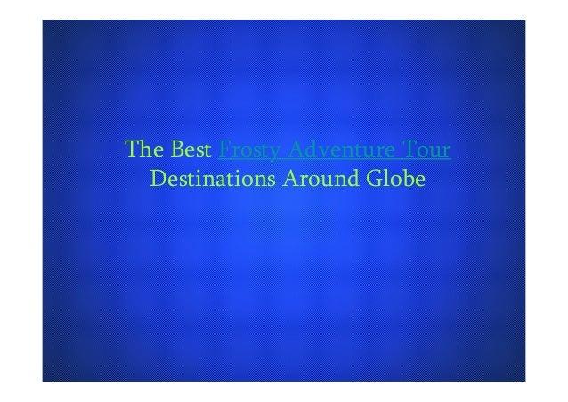 The Best Frosty Adventure Tour Destinations Around Globe