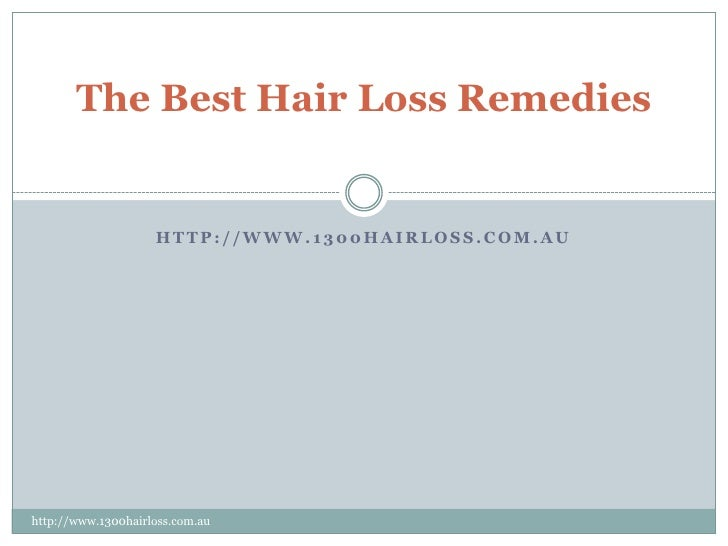 The Best Hair Loss Remedies                    HTTP://WWW.1300HAIRLOSS.COM.AUhttp://www.1300hairloss.com.au