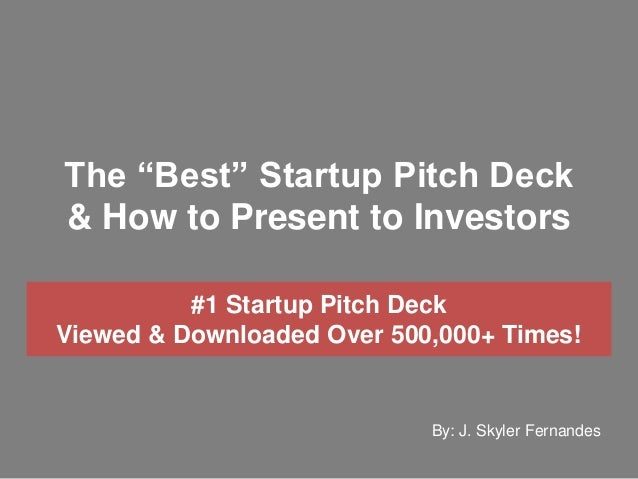 "The ""Best"" Startup Pitch Deck & How to Present to Investors By: J. Skyler Fernandes #1 Startup Pitch Deck Viewed & Downloa..."