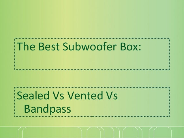 The Best Subwoofer Box:  Sealed Vs Vented Vs Bandpass