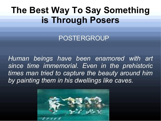 The Best Way To Say Something is Through Posers POSTERGROUP Human beings have been enamored with art since time immemorial...