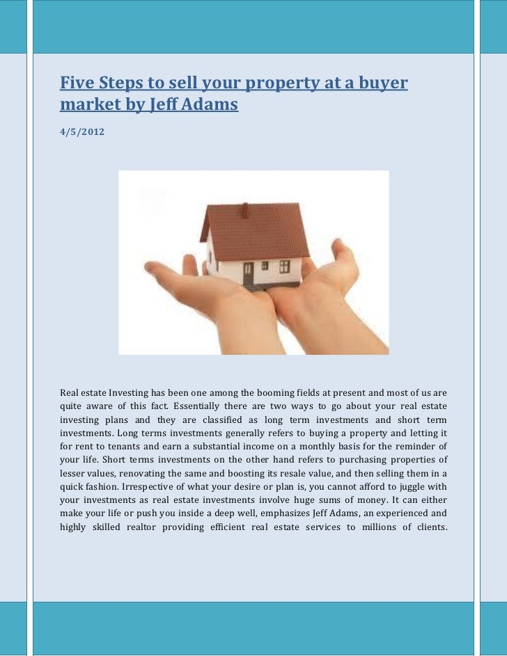Five Steps to sell your property at a buyermarket by Jeff Adams4/5/2012Real estate Investing has been one among the boomin...