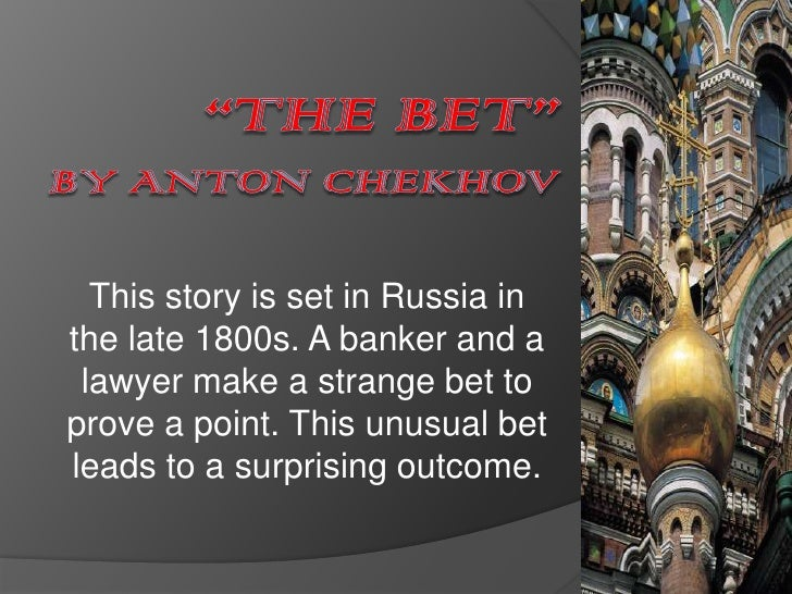 summary of the bet by anton The bet emphasizes the idea that the life of a human is far more valuable than money in the short story the bet a wager is made that changes the.