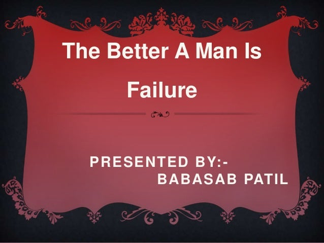 PRESENTED BY:- BABASAB PATIL The Better A Man Is Failure