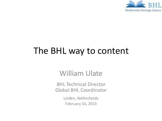 The BHL way to content      William Ulate     BHL Technical Director     Global BHL Coordinator        Leiden, Netherlands...