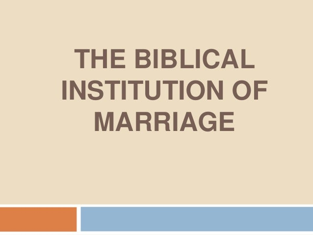 THE BIBLICALINSTITUTION OF  MARRIAGE
