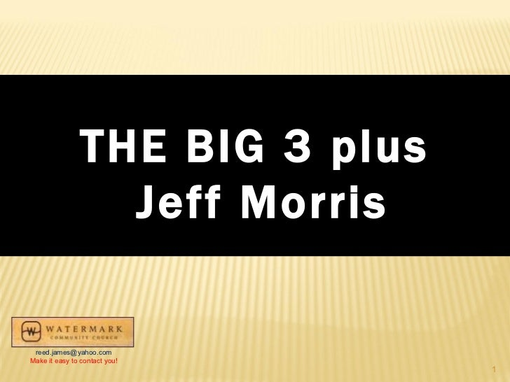 THE BIG 3 plus Jeff Morris [email_address] Make it easy to contact you!