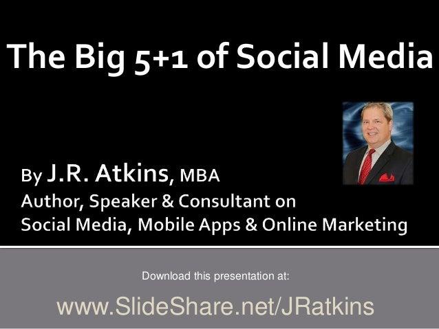 The Big 5+1 of Social Media Download this presentation at: www.SlideShare.net/JRatkins